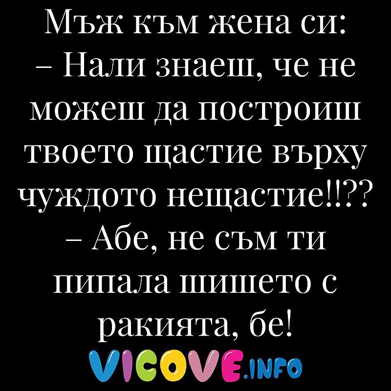 Нали знаеш, че не можеш да построиш твоето щастие върху чуждото нещастие!!??