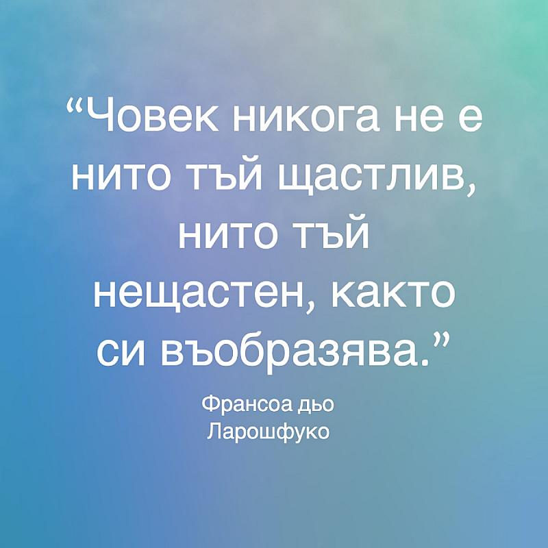 Човек никога не е нито тъй щастлив, нито тъй нещастен, както си въобразява.