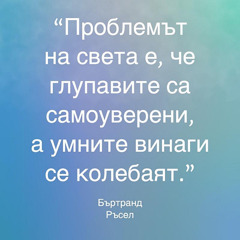 Проблемът на света е, че глупавите са самоуверени, а умните винаги се колебаят.